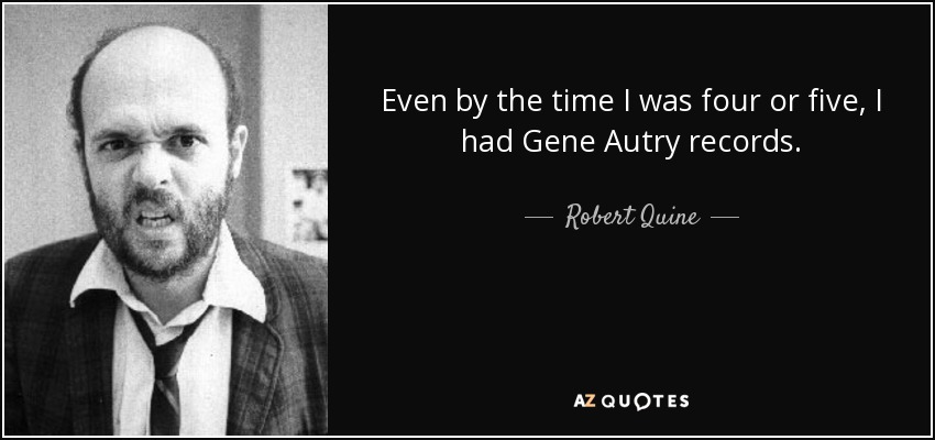 Even by the time I was four or five, I had Gene Autry records. - Robert Quine