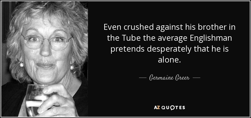 Even crushed against his brother in the Tube the average Englishman pretends desperately that he is alone. - Germaine Greer
