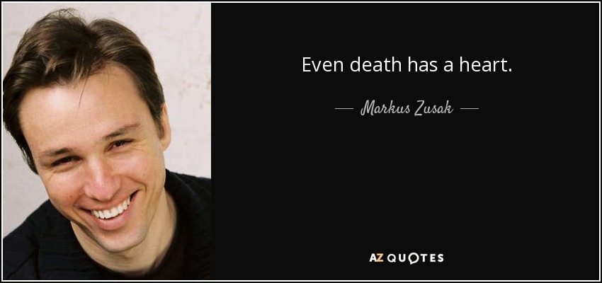 Even death has a heart. - Markus Zusak