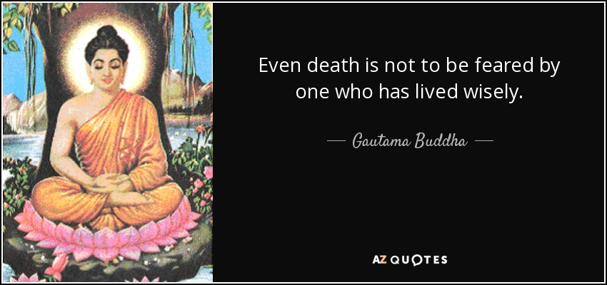 Even death is not to be feared by one who has lived wisely. - Gautama Buddha