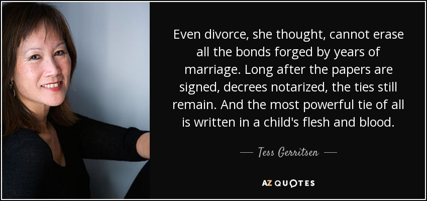Even divorce, she thought, cannot erase all the bonds forged by years of marriage. Long after the papers are signed, decrees notarized, the ties still remain. And the most powerful tie of all is written in a child's flesh and blood. - Tess Gerritsen