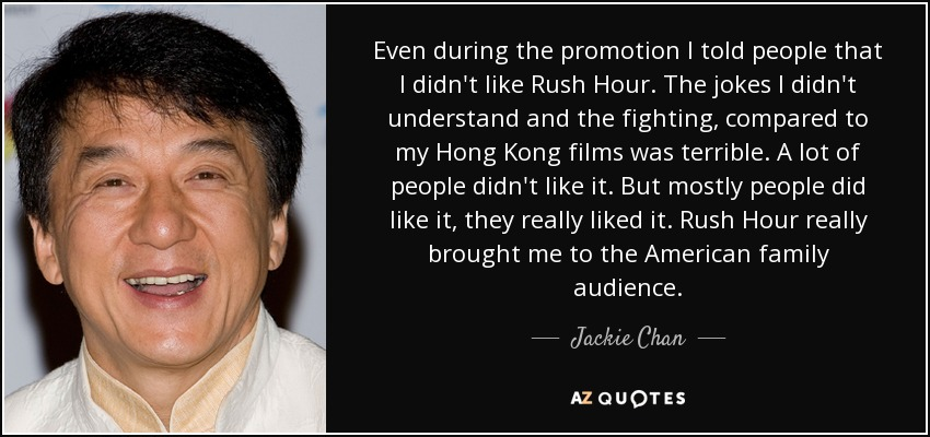 Even during the promotion I told people that I didn't like Rush Hour. The jokes I didn't understand and the fighting, compared to my Hong Kong films was terrible. A lot of people didn't like it. But mostly people did like it, they really liked it. Rush Hour really brought me to the American family audience. - Jackie Chan