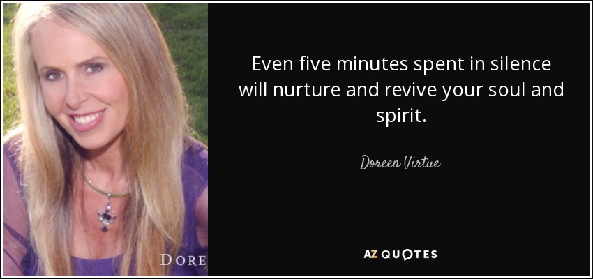 Even five minutes spent in silence will nurture and revive your soul and spirit. - Doreen Virtue