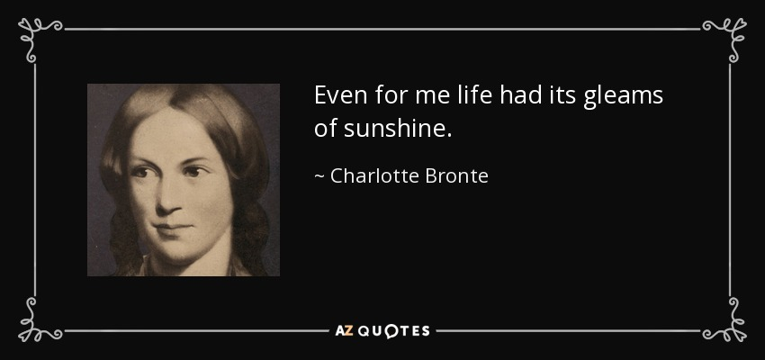 Even for me life had its gleams of sunshine. - Charlotte Bronte
