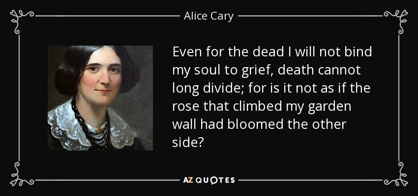 Even for the dead I will not bind my soul to grief, death cannot long divide; for is it not as if the rose that climbed my garden wall had bloomed the other side? - Alice Cary
