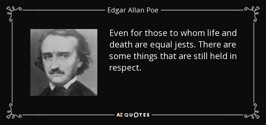 Even for those to whom life and death are equal jests. There are some things that are still held in respect. - Edgar Allan Poe