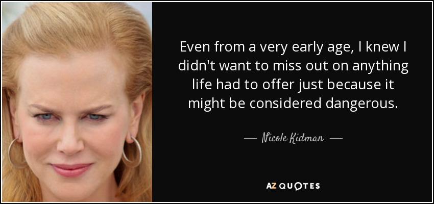 Even from a very early age, I knew I didn't want to miss out on anything life had to offer just because it might be considered dangerous. - Nicole Kidman