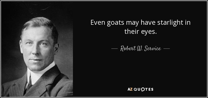 Even goats may have starlight in their eyes. - Robert W. Service