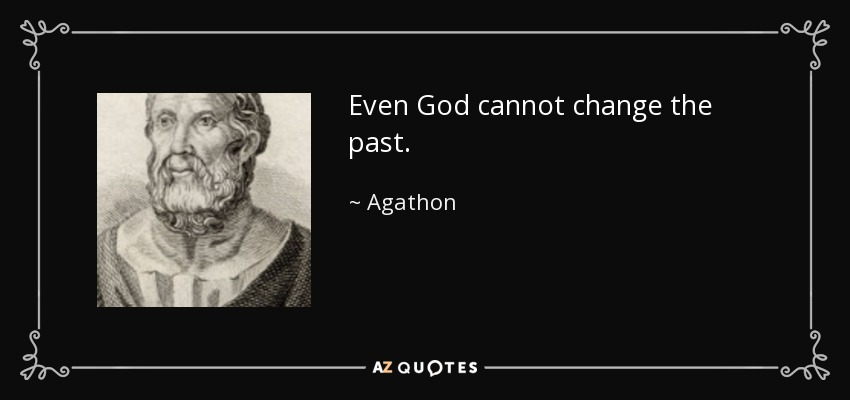 Even God cannot change the past. - Agathon