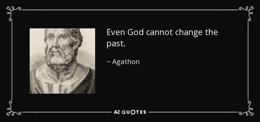 Even God cannot change the past. - Agathon