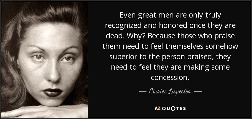 Even great men are only truly recognized and honored once they are dead. Why? Because those who praise them need to feel themselves somehow superior to the person praised, they need to feel they are making some concession. - Clarice Lispector