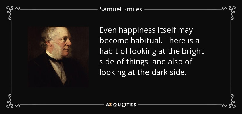 Even happiness itself may become habitual. There is a habit of looking at the bright side of things, and also of looking at the dark side. - Samuel Smiles