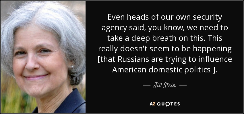 Even heads of our own security agency said, you know, we need to take a deep breath on this. This really doesn't seem to be happening [that Russians are trying to influence American domestic politics ]. - Jill Stein