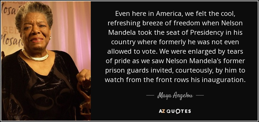 Even here in America, we felt the cool, refreshing breeze of freedom when Nelson Mandela took the seat of Presidency in his country where formerly he was not even allowed to vote. We were enlarged by tears of pride as we saw Nelson Mandela's former prison guards invited, courteously, by him to watch from the front rows his inauguration. - Maya Angelou