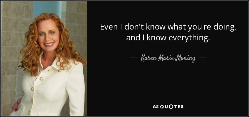 Even I don't know what you're doing, and I know everything. - Karen Marie Moning