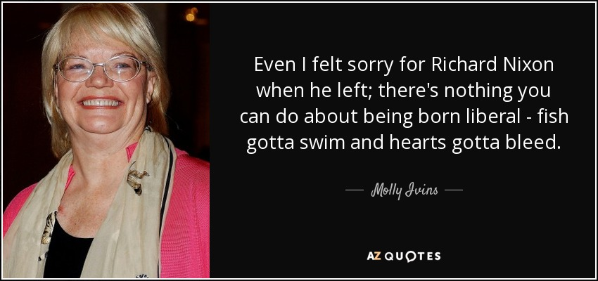 Even I felt sorry for Richard Nixon when he left; there's nothing you can do about being born liberal - fish gotta swim and hearts gotta bleed. - Molly Ivins