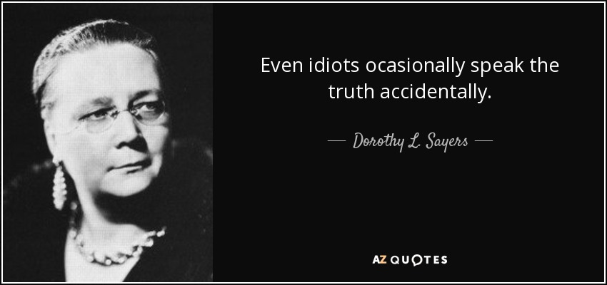 Even idiots ocasionally speak the truth accidentally. - Dorothy L. Sayers