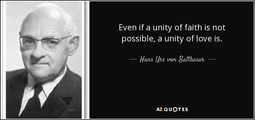 Even if a unity of faith is not possible, a unity of love is. - Hans Urs von Balthasar