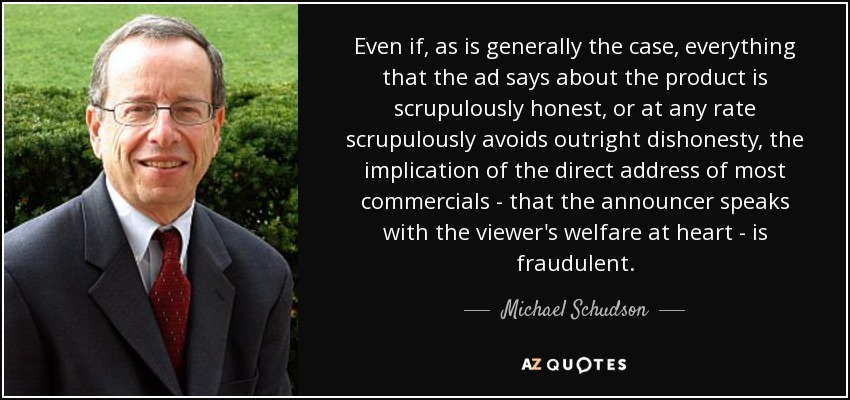 Even if, as is generally the case, everything that the ad says about the product is scrupulously honest, or at any rate scrupulously avoids outright dishonesty, the implication of the direct address of most commercials - that the announcer speaks with the viewer's welfare at heart - is fraudulent. - Michael Schudson