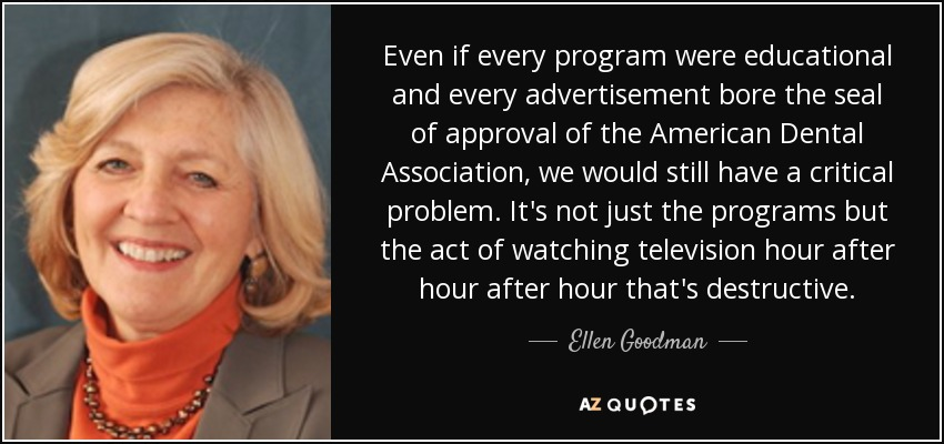 Even if every program were educational and every advertisement bore the seal of approval of the American Dental Association, we would still have a critical problem. It's not just the programs but the act of watching television hour after hour after hour that's destructive. - Ellen Goodman