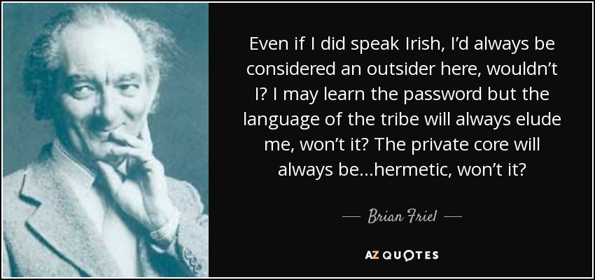 Even if I did speak Irish, I'd always be considered an outsider here, wouldn't I? I may learn the password but the language of the tribe will always elude me, won't it? The private core will always be ...hermetic, won't it? - Brian Friel
