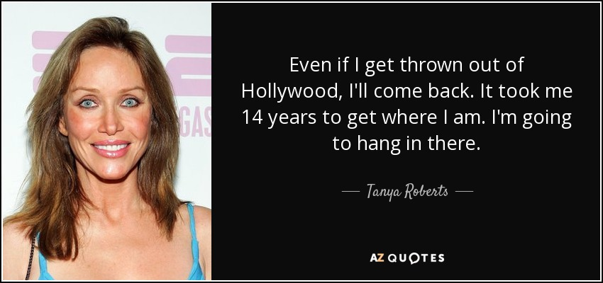 Even if I get thrown out of Hollywood, I'll come back. It took me 14 years to get where I am. I'm going to hang in there. - Tanya Roberts