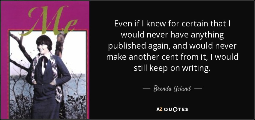 Even if I knew for certain that I would never have anything published again, and would never make another cent from it, I would still keep on writing. - Brenda Ueland