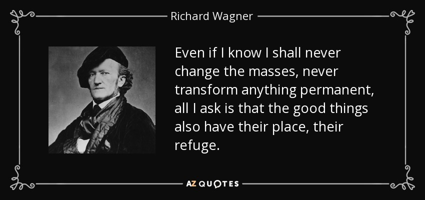 Even if I know I shall never change the masses, never transform anything permanent, all I ask is that the good things also have their place, their refuge. - Richard Wagner