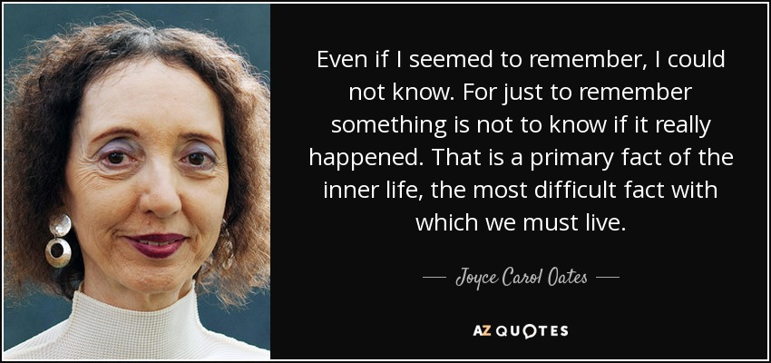 Even if I seemed to remember, I could not know. For just to remember something is not to know if it really happened. That is a primary fact of the inner life, the most difficult fact with which we must live. - Joyce Carol Oates