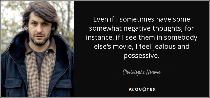 Even if I sometimes have some somewhat negative thoughts, for instance, if I see them in somebody else's movie, I feel jealous and possessive. - Christophe Honore