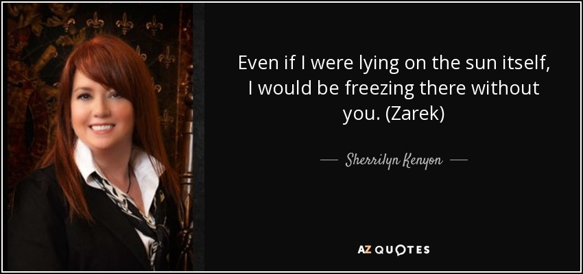 Even if I were lying on the sun itself, I would be freezing there without you. (Zarek) - Sherrilyn Kenyon