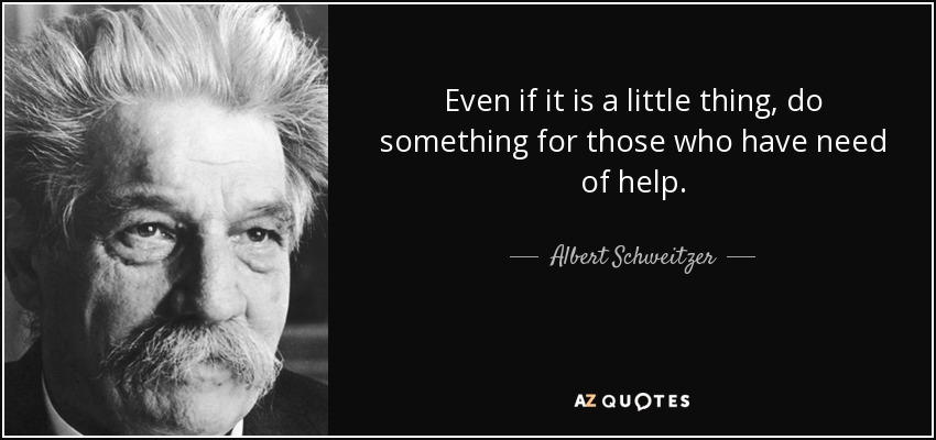 Even if it is a little thing, do something for those who have need of help. - Albert Schweitzer