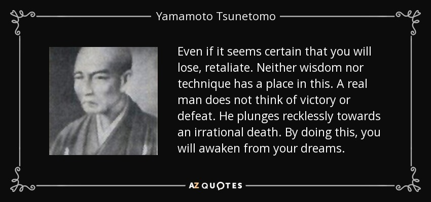 Even if it seems certain that you will lose, retaliate. Neither wisdom nor technique has a place in this. A real man does not think of victory or defeat. He plunges recklessly towards an irrational death. By doing this, you will awaken from your dreams. - Yamamoto Tsunetomo