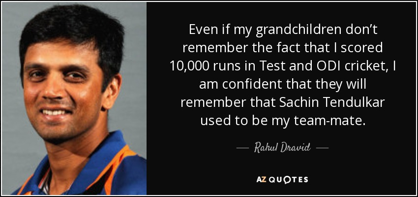 Even if my grandchildren don't remember the fact that I scored 10,000 runs in Test and ODI cricket, I am confident that they will remember that Sachin Tendulkar used to be my team-mate. - Rahul Dravid