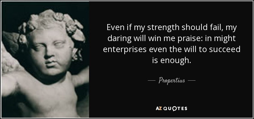 Even if my strength should fail, my daring will win me praise: in might enterprises even the will to succeed is enough. - Propertius