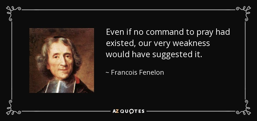 Even if no command to pray had existed, our very weakness would have suggested it. - Francois Fenelon