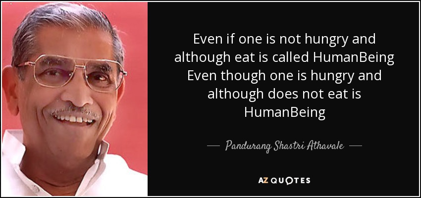 Even if one is not hungry and although eat is called HumanBeing Even though one is hungry and although does not eat is HumanBeing - Pandurang Shastri Athavale