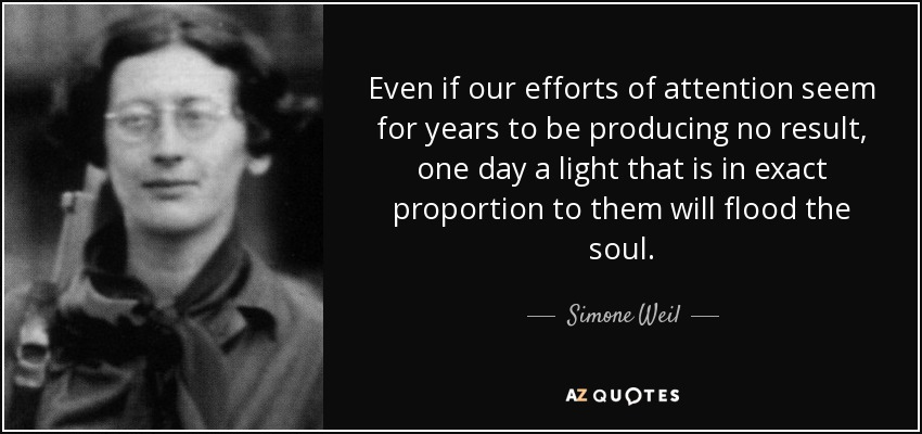 Even if our efforts of attention seem for years to be producing no result, one day a light that is in exact proportion to them will flood the soul. - Simone Weil