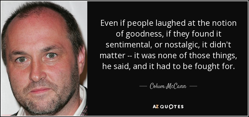 Even if people laughed at the notion of goodness, if they found it sentimental, or nostalgic, it didn't matter -- it was none of those things, he said, and it had to be fought for. - Colum McCann