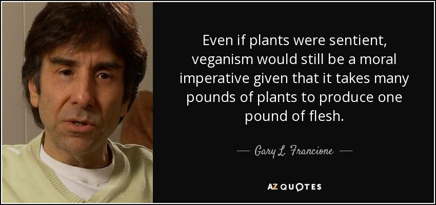 Even if plants were sentient, veganism would still be a moral imperative given that it takes many pounds of plants to produce one pound of flesh. - Gary L. Francione