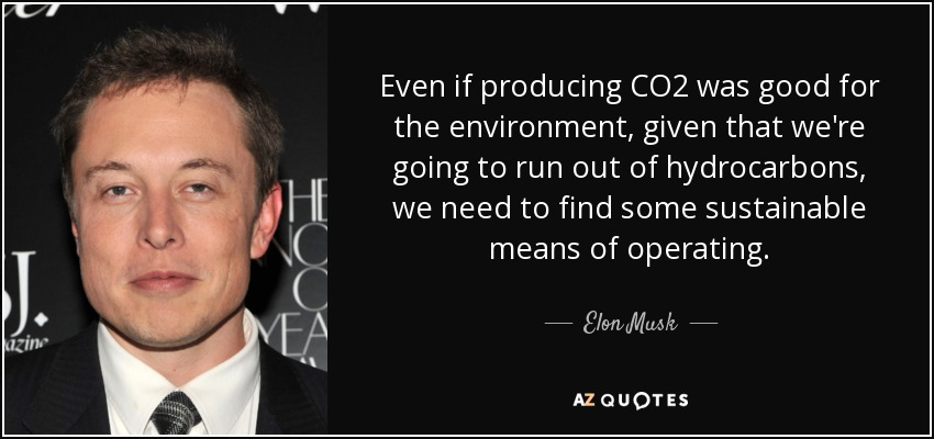 Even if producing CO2 was good for the environment, given that we're going to run out of hydrocarbons, we need to find some sustainable means of operating. - Elon Musk