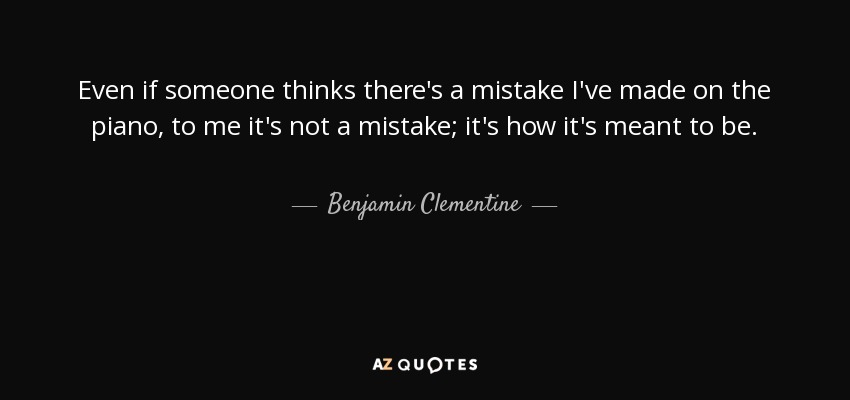 Even if someone thinks there's a mistake I've made on the piano, to me it's not a mistake; it's how it's meant to be. - Benjamin Clementine