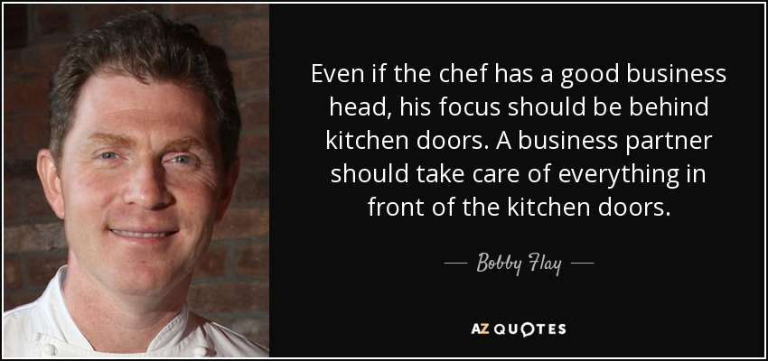 Even if the chef has a good business head, his focus should be behind kitchen doors. A business partner should take care of everything in front of the kitchen doors. - Bobby Flay