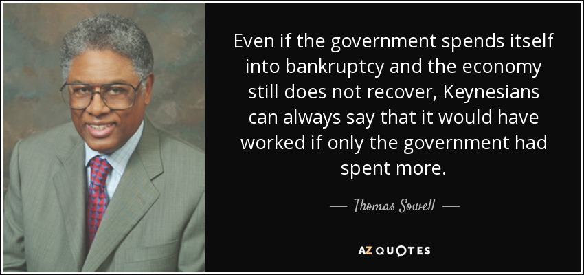 Even if the government spends itself into bankruptcy and the economy still does not recover, Keynesians can always say that it would have worked if only the government had spent more. - Thomas Sowell