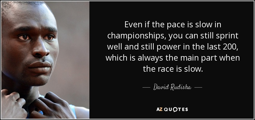 Even if the pace is slow in championships, you can still sprint well and still power in the last 200, which is always the main part when the race is slow. - David Rudisha