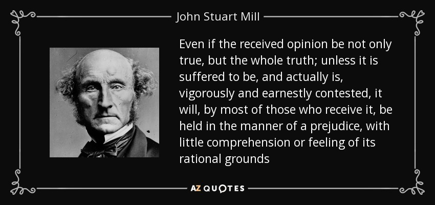 Even if the received opinion be not only true, but the whole truth; unless it is suffered to be, and actually is, vigorously and earnestly contested, it will, by most of those who receive it, be held in the manner of a prejudice, with little comprehension or feeling of its rational grounds - John Stuart Mill
