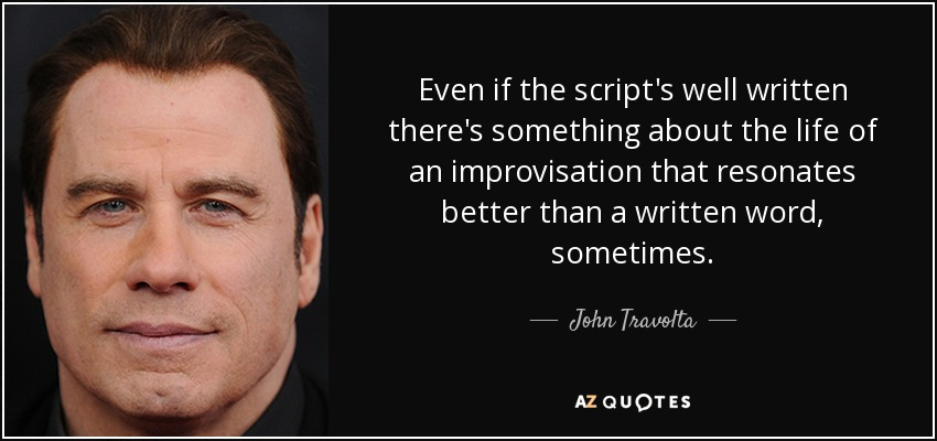 Even if the script's well written there's something about the life of an improvisation that resonates better than a written word, sometimes. - John Travolta