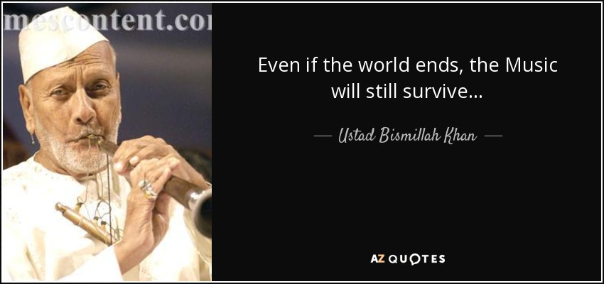 Even if the world ends, the Music will still survive... - Ustad Bismillah Khan