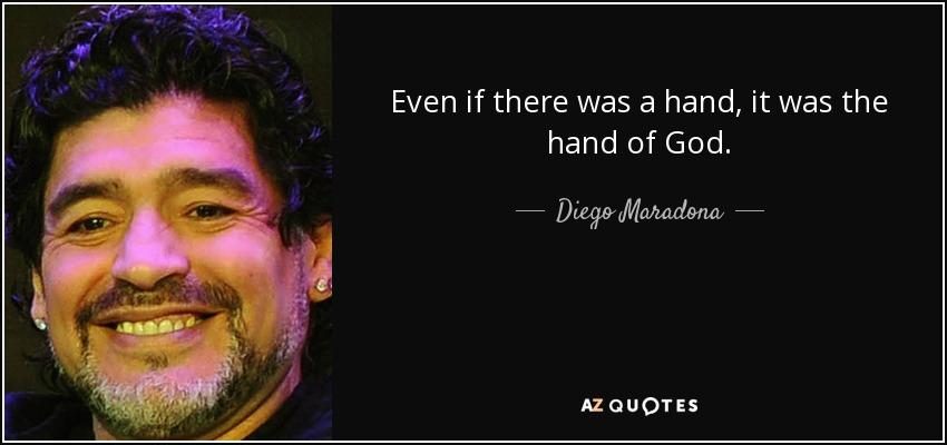 Even if there was a hand, it was the hand of God. - Diego Maradona