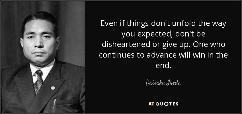 Even if things don't unfold the way you expected, don't be disheartened or give up. One who continues to advance will win in the end. - Daisaku Ikeda